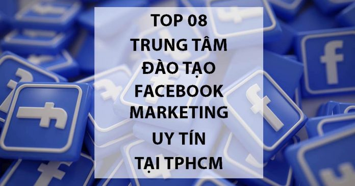 Top 8 Trung Tâm Đào Tạo Facebook Marketing Uy Tín Tại TPHCM