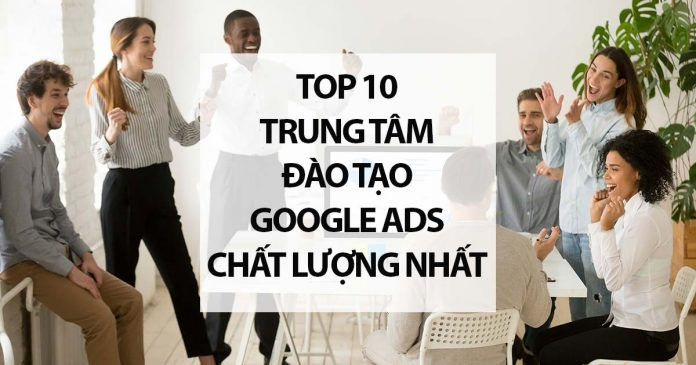 Top 10 Trung Tâm Đào Tạo Quảng Cáo Google Ads Chất Lượng Nhất