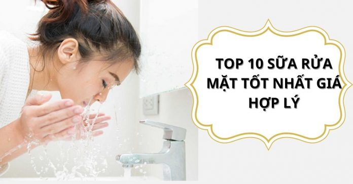 TOP 10 SỮA RỬA MẶT TỐT NHẤT GIÁ HỢP LÝ